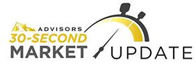 Advisors 30-second Market Update
